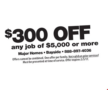 $300 OFF any job of $5,000 or more. Offers cannot be combined. One offer per family. Not valid on prior services! Must be presented at time of service. Offer expires 5/5/17.