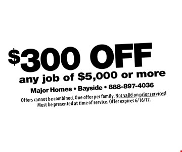 $300 OFF any job of $5,000 or more. Offers cannot be combined. One offer per family. Not valid on prior services!Must be presented at time of service. Offer expires 6/16/17.