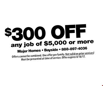 $300 OFF any job of $5,000 or more. Offers cannot be combined. One offer per family. Not valid on prior services! Must be presented at time of service. Offer expires 8/18/17.
