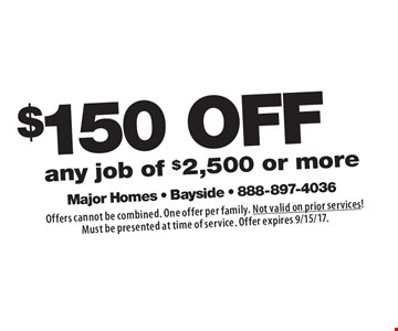 $150 OFF any job of $2,500 or more. Offers cannot be combined. One offer per family. Not valid on prior services! Must be presented at time of service. Offer expires 9/15/17.