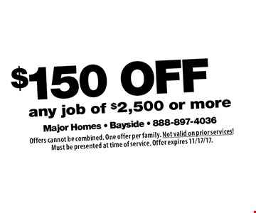 $150 OFF any job of $2,500 or more. Offers cannot be combined. One offer per family. Not valid on prior services! Must be presented at time of service. Offer expires 11/17/17.