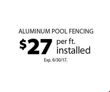 $27 per ft. installed aluminum pool fencing. Exp. 6/30/17.