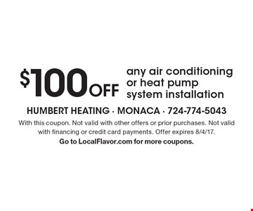 $100 Off Any Air Conditioning Or Heat Pump System Installation. With this coupon. Not valid with other offers or prior purchases. Not valid with financing or credit card payments. Offer expires 8/4/17. Go to LocalFlavor.com for more coupons.