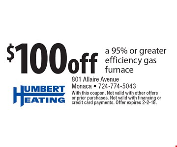 $100 off a 95% or greater efficiency gas furnace. With this coupon. Not valid with other offers or prior purchases. Not valid with financing or credit card payments. Offer expires 2-2-18.