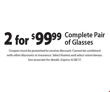 2 for $99.99 Complete Pair of Glasses. Coupon must be presented to receive discount. Cannot be combined with other discounts or insurance. Select frames and select vision lenses. See associate for details. Expires 4/28/17.