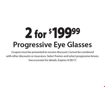 2 for $199.99 Progressive Eye Glasses. Coupon must be presented to receive discount. Cannot be combined with other discounts or insurance. Select frames and select progressive lenses. See associate for details. Expires 4/28/17.