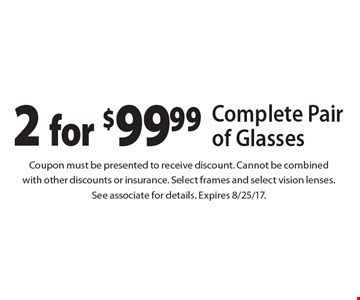 2 for $99.99 Complete Pair of Glasses. Coupon must be presented to receive discount. Cannot be combined with other discounts or insurance. Select frames and select vision lenses. See associate for details. Expires 8/25/17.