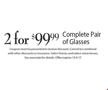 2 for $99.99 Complete Pair of Glasses. Coupon must be presented to receive discount. Cannot be combined with other discounts or insurance. Select frames and select vision lenses. See associate for details. Offer expires 12-8-17.