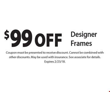 $99 OFF Designer Frames. Coupon must be presented to receive discount. Cannot be combined with other discounts. May be used with insurance. See associate for details. Expires 2/23/18.