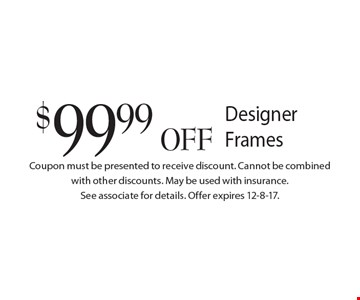 $99.99 OFF Designer Frames. Coupon must be presented to receive discount. Cannot be combined with other discounts. May be used with insurance. See associate for details. Offer expires 12-8-17.