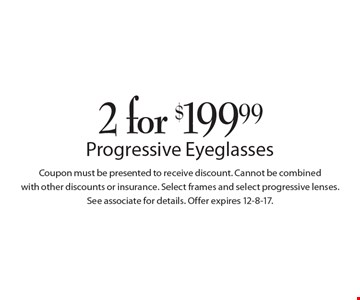 2 for $199.99 Progressive Eyeglasses. Coupon must be presented to receive discount. Cannot be combined with other discounts or insurance. Select frames and select progressive lenses. See associate for details. Offer expires 12-8-17.