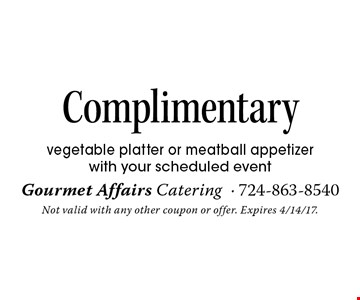 Complimentary vegetable platter or meatball appetizer with your scheduled event. Not valid with any other coupon or offer. Expires 4/14/17.