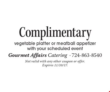 Complimentary vegetable platter or meatball appetizer with your scheduled event. Not valid with any other coupon or offer. Expires 11/10/17.