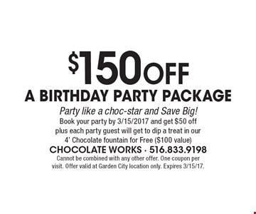 $150 Off a Birthday Party Package. Party like a choc-star and Save Big! Book your party by 3/15/2017 and get $50 off plus each party guest will get to dip a treat in our 4' Chocolate fountain for Free ($100 value). Cannot be combined with any other offer. One coupon per visit. Offer valid at Garden City location only. Expires 3/15/17.