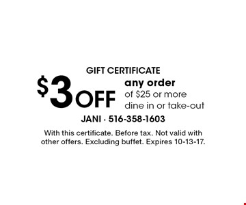 Gift certificate $3 off any order of $25 or more dine in or take-out. With this certificate. Before tax. Not valid with other offers. Excluding buffet. Expires 10-13-17.