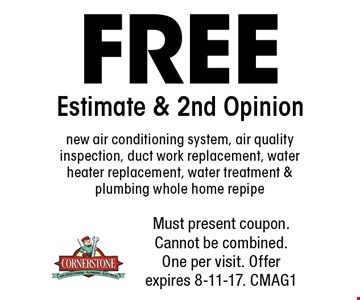 FREE Estimate & 2nd Opinion. New air conditioning system, air quality inspection, duct work replacement, water heater replacement, water treatment & plumbing whole home repipe. Must present coupon. Cannot be combined. One per visit. Offer expires 8-11-17. CMAG1