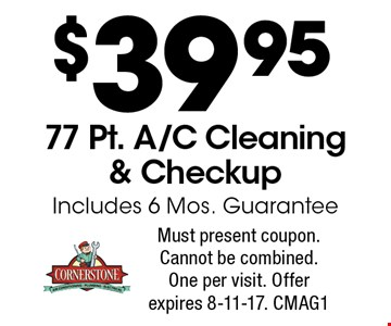 $39.95 77 Pt. A/C Cleaning & Checkup. Includes 6 Mos. Guarantee. Must present coupon. Cannot be combined. One per visit. Offer expires 8-11-17. CMAG1