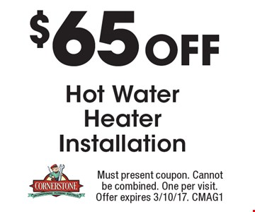 $65 Off Hot Water Heater Installation. Must present coupon. Cannot be combined. One per visit. Offer expires 3/10/17. CMAG1