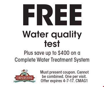 Free Water quality test. Plus save up to $400 on a Complete Water Treatment System. Must present coupon. Cannot be combined. One per visit. Offer expires 4-7-17. CMAG1