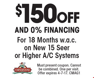 $150 Off and 0% Financing For 18 Months w.a.c. on New 15 Seer or Higher A/C Systems. Must present coupon. Cannot be combined. One per visit. Offer expires 4-7-17. CMAG1