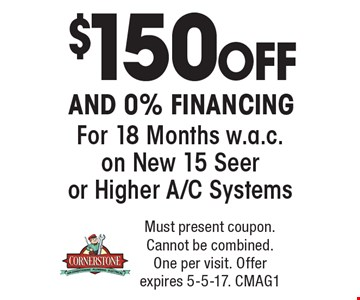 $150 off and 0% financing for 18 months w.a.c. on new 15 seer or higher A/C systems. Must present coupon. Cannot be combined. One per visit. Offer expires 5-5-17. CMAG1