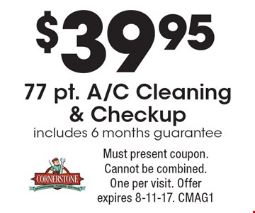 $39.95 77 pt. A/C Cleaning & Checkup includes 6 months guarantee. Must present coupon. Cannot be combined. One per visit. Offer expires 8-11-17. CMAG1