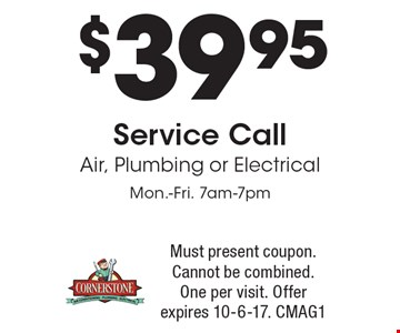 $39.95 Service Call. Air, Plumbing or Electrical. Mon.-Fri. 7am-7pm. Must present coupon. Cannot be combined. One per visit. Offer expires 10-6-17. CMAG1
