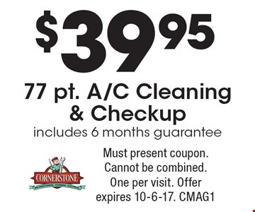 $39.95 77 pt. A/C Cleaning & Checkup. Includes 6 months guarantee. Must present coupon. Cannot be combined. One per visit. Offer expires 10-6-17. CMAG1