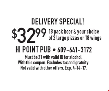 DELIVERY SPECIAL! $32.99 18 pack beer & your choice of 2 large pizzas or 18 wings. Must be 21 with valid ID for alcohol. With this coupon. Excludes tax and gratuity. Not valid with other offers. Exp. 4-14-17.