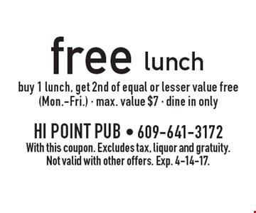 Free lunch. Buy 1 lunch, get 2nd of equal or lesser value free (Mon.-Fri.) - max. value $7 - dine in only. With this coupon. Excludes tax, liquor and gratuity. Not valid with other offers. Exp. 4-14-17.