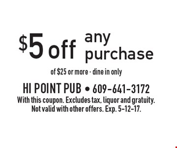 $5 off any purchase of $25 or more - dine in only. With this coupon. Excludes tax, liquor and gratuity. Not valid with other offers. Exp. 5-12-17.