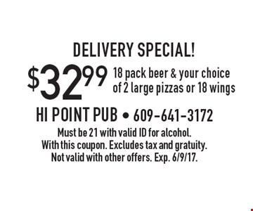 DELIVERY SPECIAL! $32.99 18 pack beer & your choice of 2 large pizzas or 18 wings. Must be 21 with valid ID for alcohol. With this coupon. Excludes tax and gratuity. Not valid with other offers. Exp. 6/9/17.