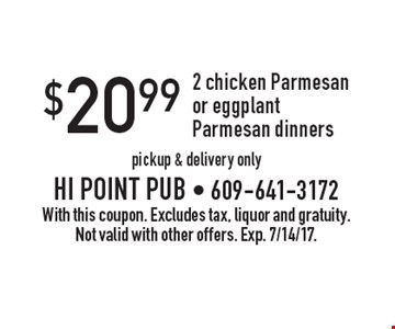 $20.99 2 chicken Parmesan or eggplant Parmesan dinners pickup & delivery only. With this coupon. Excludes tax, liquor and gratuity. Not valid with other offers. Exp. 7/14/17.