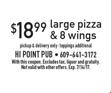 $18.99 large pizza & 8 wings, pickup & delivery only - toppings additional. With this coupon. Excludes tax, liquor and gratuity. Not valid with other offers. Exp. 7/14/17.