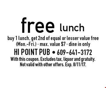 Free lunch. Buy 1 lunch, get 2nd of equal or lesser value free (Mon.-Fri.), max. value $7, dine in only. With this coupon. Excludes tax, liquor and gratuity. Not valid with other offers. Exp. 8/11/17.
