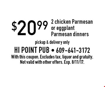 $20.99 2 chicken Parmesan or eggplant Parmesan dinners, pickup & delivery only. With this coupon. Excludes tax, liquor and gratuity. Not valid with other offers. Exp. 8/11/17.