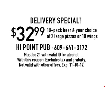 Delivery Special! $32.99 18-pack beer & your choice of 2 large pizzas or 18 wings. Must be 21 with valid ID for alcohol. With this coupon. Excludes tax and gratuity. Not valid with other offers. Exp. 11-10-17.
