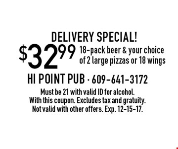 Delivery Special! $32.99 18-pack beer & your choice of 2 large pizzas or 18 wings . Must be 21 with valid ID for alcohol. With this coupon. Excludes tax and gratuity. Not valid with other offers. Exp. 12-15-17.