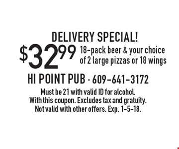 Delivery Special! $32.99 18-pack beer & your choice of 2 large pizzas or 18 wings. Must be 21 with valid ID for alcohol. With this coupon. Excludes tax and gratuity. Not valid with other offers. Exp. 1-5-18.