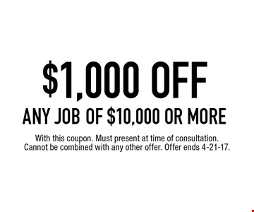 $1,000 OFF ANY JOB of $10,000 or more. With this coupon. Must present at time of consultation. Cannot be combined with any other offer. Offer ends 4-21-17.
