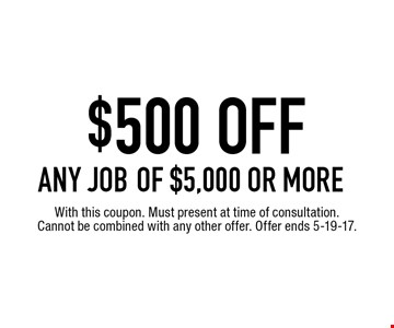 $500 OFF ANY JOB of $5,000 or more. With this coupon. Must present at time of consultation. Cannot be combined with any other offer. Offer ends 5-19-17.