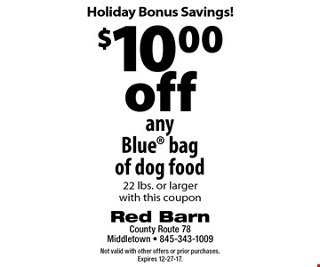 Holiday Bonus Savings! $10.00 off any Blue bag of dog food 22 lbs. or larger with this coupon. Not valid with other offers or prior purchases. Expires 12-27-17.