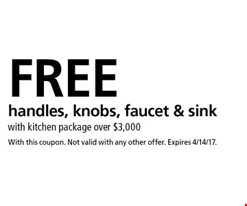 Free handles, knobs, faucet & sink with kitchen package over $3,000. With this coupon. Not valid with any other offer. Expires 4/14/17.