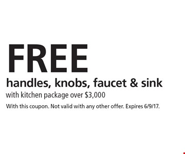 FREE handles, knobs, faucet & sink with kitchen package over $3,000. With this coupon. Not valid with any other offer. Expires 6/9/17.