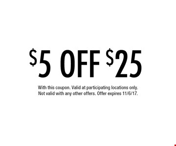 $5 OFF $25. With this coupon. Valid at participating locations only. Not valid with any other offers. Offer expires 11/6/17.