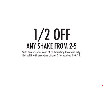 1/2 OFF any shake from 2-5. With this coupon. Valid at participating locations only. Not valid with any other offers. Offer expires 11/6/17.
