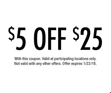 $5 off $25. With this coupon. Valid at participating locations only. Not valid with any other offers. Offer expires 1/22/18.