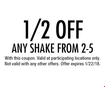 1/2 off any shake from 2-5. With this coupon. Valid at participating locations only. Not valid with any other offers. Offer expires 1/22/18.