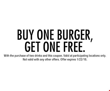 Buy one burger, get one free. With the purchase of two drinks and this coupon. Valid at participating locations only. Not valid with any other offers. Offer expires 1/22/18.