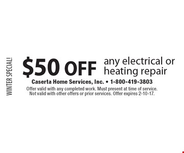 WINTER SPECIAL! $50 OFF any electrical or heating repair. Offer valid with any completed work. Must present at time of service. Not valid with other offers or prior services. Offer expires 2-10-17.